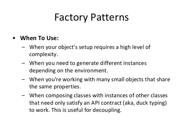 Factory Patterns • When To Use: – When your object's setup requires a high level of complexity. – When you need to generat...