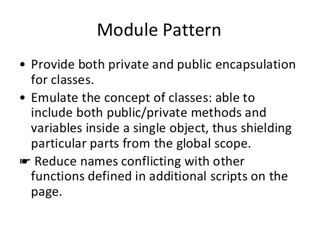Module Pattern • Provide both private and public encapsulation for classes. • Emulate the concept of classes: able to incl...