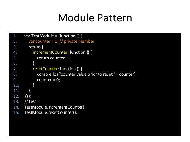 Module Pattern 1. var TestModule = (function () { 2. var counter = 0; // private member 3. return { 4. incrementCounter: f...
