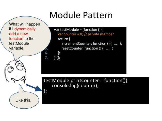 Module Pattern testModule.printCounter = function(){ console.log(counter); }; 1. var testModule = (function () { 2. var co...