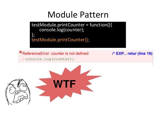 Module Pattern WTF testModule.printCounter = function(){ console.log(counter); }; testModule.printCounter();