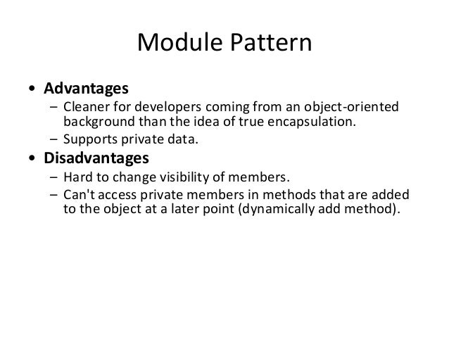 Module Pattern • Advantages – Cleaner for developers coming from an object-oriented background than the idea of true encap...
