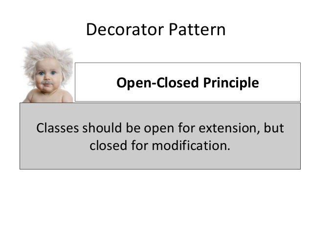 Decorator Pattern Classes should be open for extension, but closed for modification. Open-Closed Principle Classes should ...