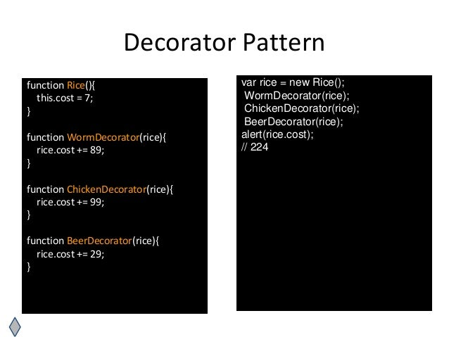 Decorator Pattern function Rice(){ this.cost = 7; } function WormDecorator(rice){ rice.cost += 89; } function ChickenDecor...