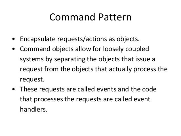Command Pattern • Encapsulate requests/actions as objects. • Command objects allow for loosely coupled systems by separati...
