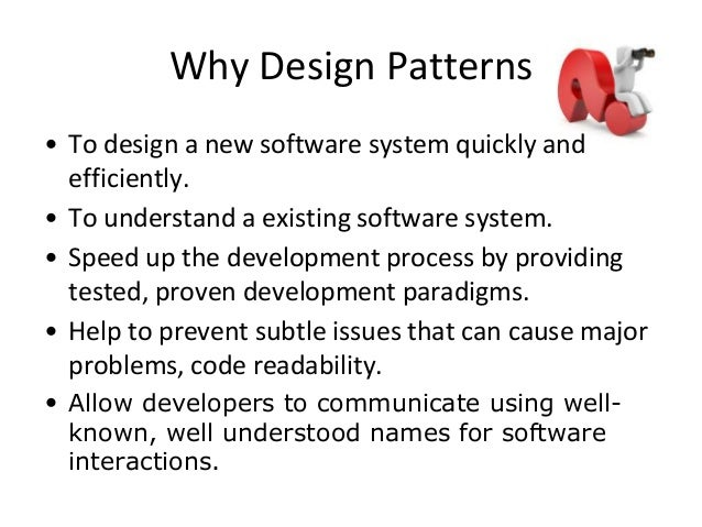 Why Design Patterns • To design a new software system quickly and efficiently. • To understand a existing software system....