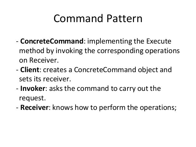 Command Pattern - ConcreteCommand: implementing the Execute method by invoking the corresponding operations on Receiver. -...