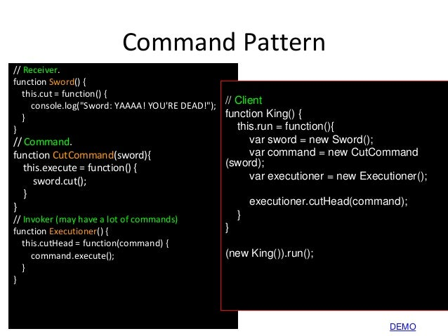 """Command Pattern // Receiver. function Sword() { this.cut = function() { console.log(""""Sword: YAAAA! YOU'RE DEAD!""""); } } // ..."""