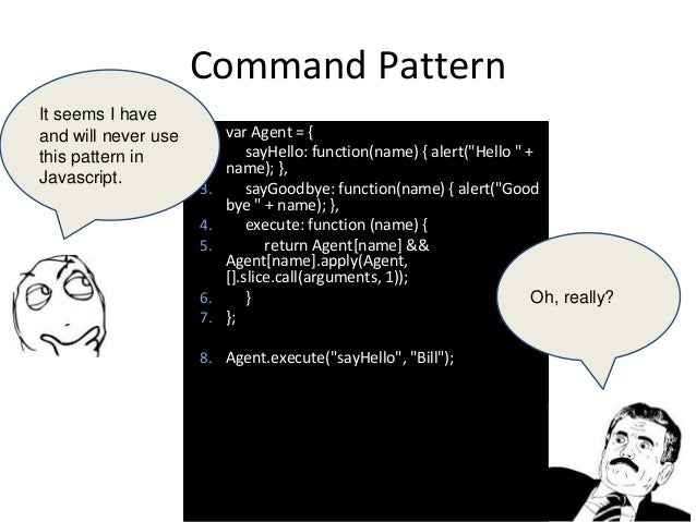 """Command Pattern 1. var Agent = { 2. sayHello: function(name) { alert(""""Hello """" + name); }, 3. sayGoodbye: function(name) { ..."""