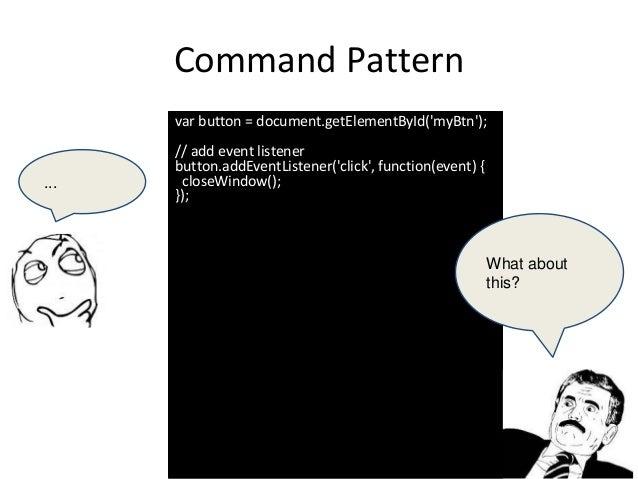 Command Pattern var button = document.getElementById('myBtn'); // add event listener button.addEventListener('click', func...