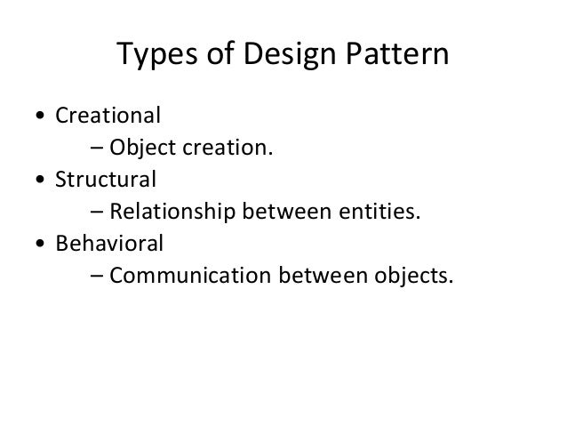 Types of Design Pattern • Creational – Object creation. • Structural – Relationship between entities. • Behavioral – Commu...