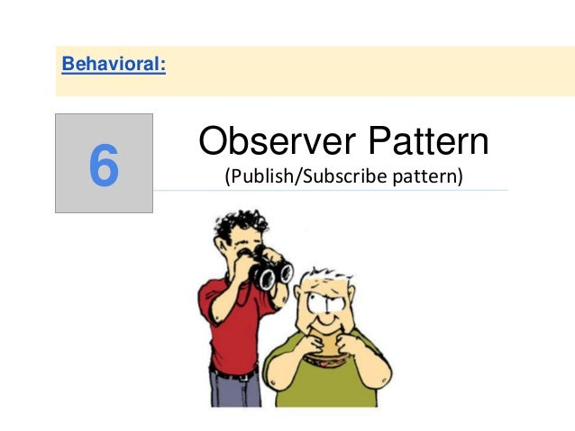Observer Pattern (Publish/Subscribe pattern) Behavioral: 6