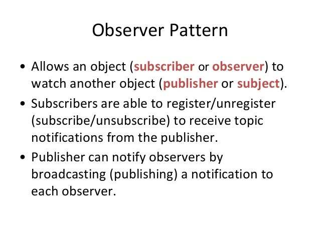 Observer Pattern • Allows an object (subscriber or observer) to watch another object (publisher or subject). • Subscribers...