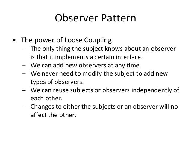 Observer Pattern • The power of Loose Coupling – The only thing the subject knows about an observer is that it implements ...