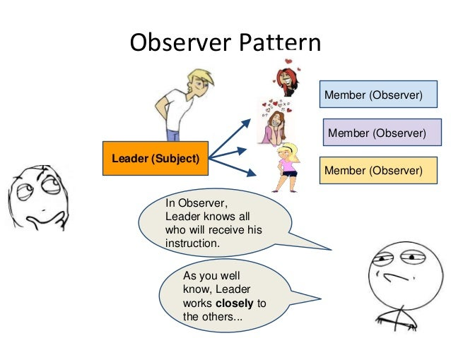 Observer Pattern As you well know, Leader works closely to the others... In Observer, Leader knows all who will receive hi...
