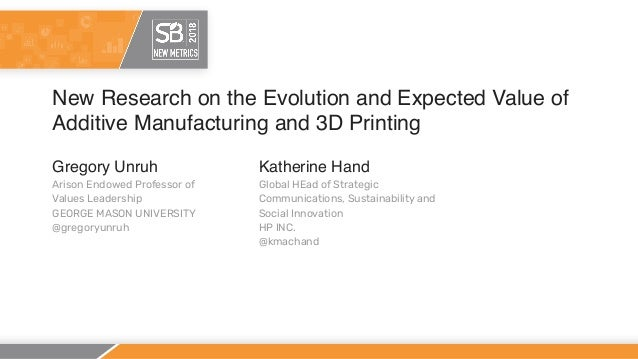 New Research on the Evolution and Expected Value of Additive Manufacturing and 3D Printing Gregory Unruh Arison Endowed Pr...