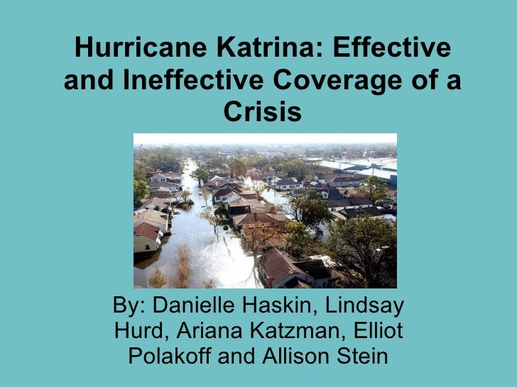 Hurricane Katrina: Effective and Ineffective Coverage of a Crisis By: Danielle Haskin, Lindsay Hurd, Ariana Katzman, Ellio...