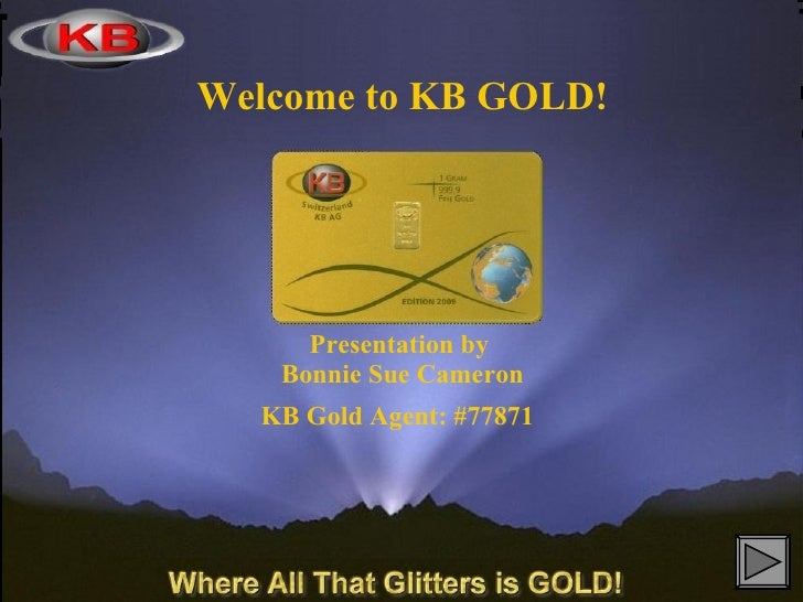 Welcome to KB GOLD!     Presentation by   Bonnie Sue Cameron  KB Gold Agent: #77871
