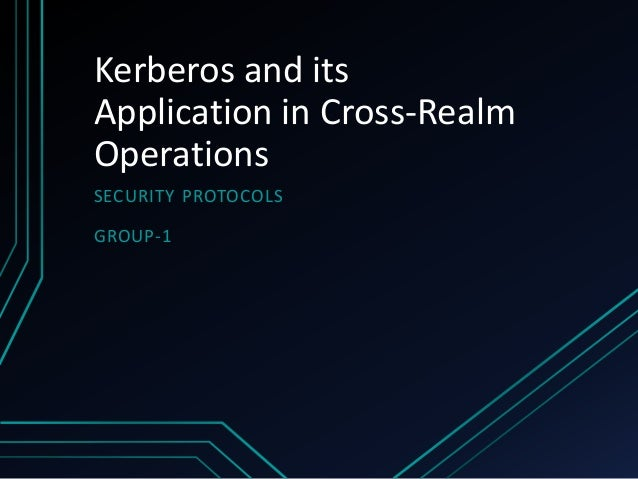Kerberos and itsApplication in Cross-RealmOperationsSECURITY PROTOCOLSGROUP-1