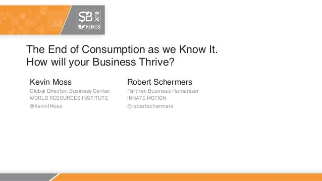 The End of Consumption as we Know It. How will your Business Thrive? Kevin Moss Global Director, Business Center WORLD RES...
