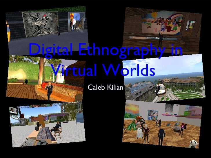 Digital Ethnography in   Virtual Worlds        Caleb Kilian