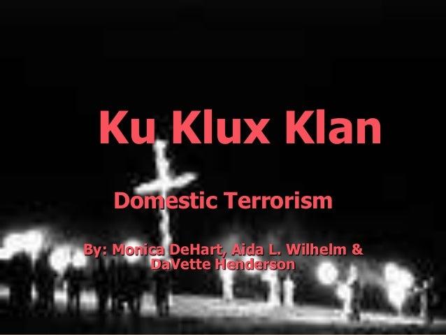 Domestic Terrorism By: Monica DeHart, Aida L. Wilhelm & DaVette Henderson Ku Klux Klan