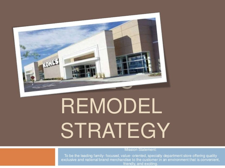 Kohl's Remodel Strategy<br />Mission Statement:<br />To be the leading family- focused, value- oriented, specialty departm...