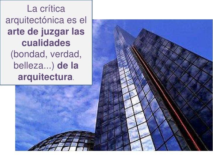 La críticaarquitectónica es elarte de juzgar las    cualidades (bondad, verdad,  belleza...) de la   arquitectura.