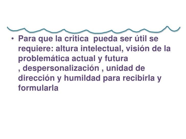 • Para que la critica pueda ser útil se  requiere: altura intelectual, visión de la  problemática actual y futura  , despe...