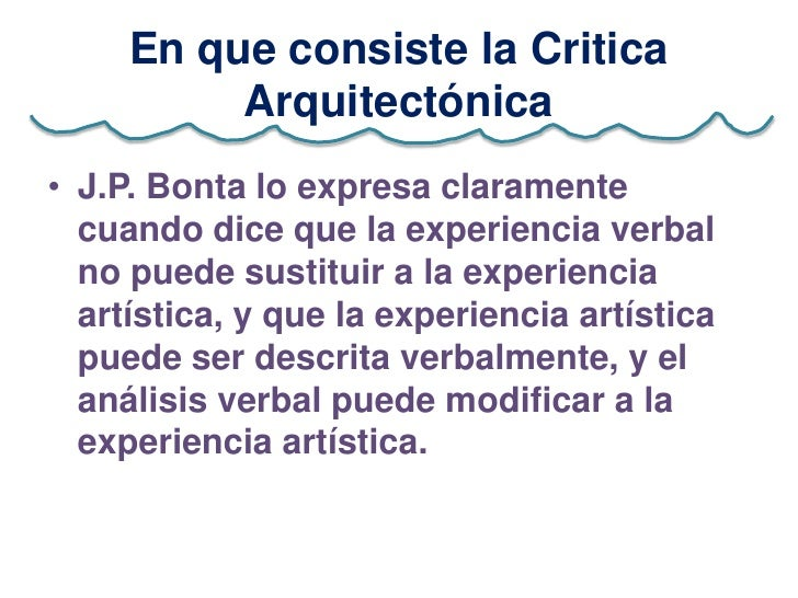 En que consiste la Critica          Arquitectónica• J.P. Bonta lo expresa claramente  cuando dice que la experiencia verba...