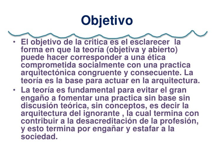 Objetivo• El objetivo de la critica es el esclarecer la  forma en que la teoría (objetiva y abierto)  puede hacer correspo...