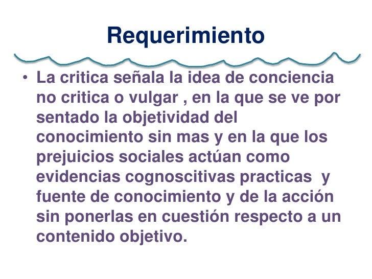 Requerimiento• La critica señala la idea de conciencia  no critica o vulgar , en la que se ve por  sentado la objetividad ...