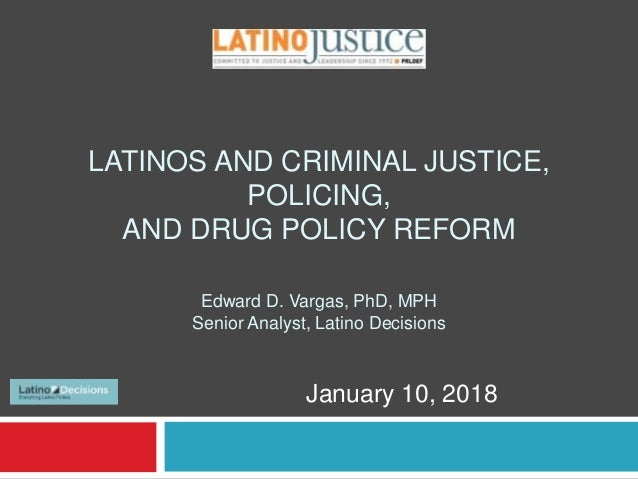 LATINOS AND CRIMINAL JUSTICE, POLICING, AND DRUG POLICY REFORM Edward D. Vargas, PhD, MPH Senior Analyst, Latino Decisions...
