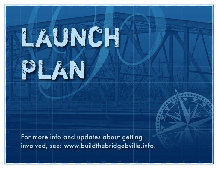 Launch Plan  For more info and updates about getting involved, see: www.buildthebridgebville.info.