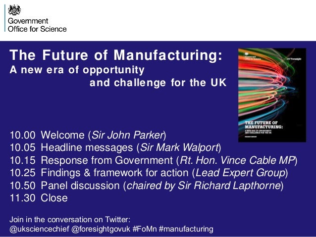 The Future of Manufacturing: A new era of opportunity and challenge for the UK  10.00 10.05 10.15 10.25 10.50 11.30  Welco...