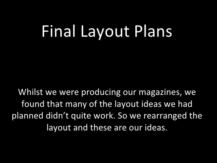Final Layout Plans Whilst we were producing our magazines, we found that many of the layout ideas we had planned didn't qu...
