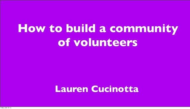 How to build a community of volunteers Lauren Cucinotta Friday, June 13, 14