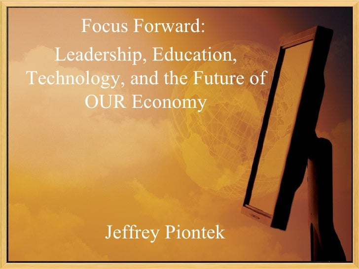 Focus Forward:   Leadership, Education,Technology, and the Future of      OUR Economy         Jeffrey Piontek