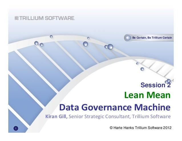 Be Certain, Be Trillium Certain© Harte Hanks Trillium Software 2012Session 2Lean MeanData Governance MachineKiran Gill, Se...