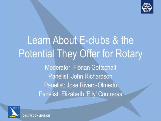 2013 RI CONVENTIONLearn About E-clubs & thePotential They Offer for RotaryModerator: Florian GottschallPanelist: John Rich...
