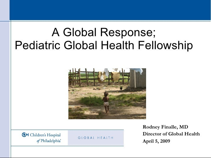 A Global Response;  Pediatric Global Health Fellowship  Rodney Finalle, MD Director of Global Health April 5, 2009