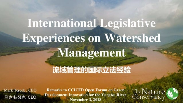 International Legislative Experiences on Watershed Management 流域管理的国际立法经验 Mark Tercek , CEO 马克·特瑟克, CEO Remarks to CCICED ...