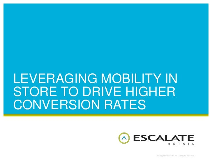 LEVERAGING MOBILITY INSTORE TO DRIVE HIGHERCONVERSION RATES                   Copyright © Escalate, Inc. All Rights Reserv...