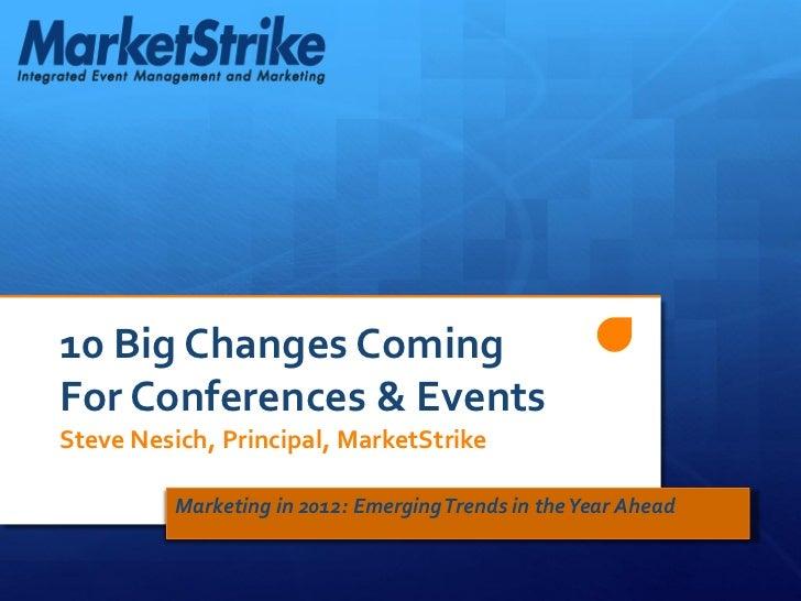 10 Big Changes ComingFor Conferences & EventsSteve Nesich, Principal, MarketStrike          Marketing in 2012: Emerging Tr...