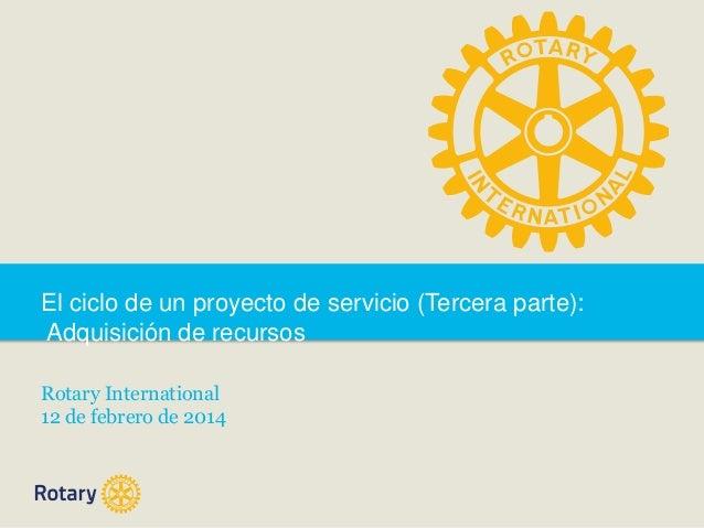 El ciclo de un proyecto de servicio (Tercera parte): Adquisición de recursos Rotary International 12 de febrero de 2014
