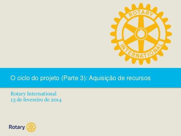 O ciclo do projeto (Parte 3): Aquisição de recursos Rotary International 13 de fevereiro de 2014