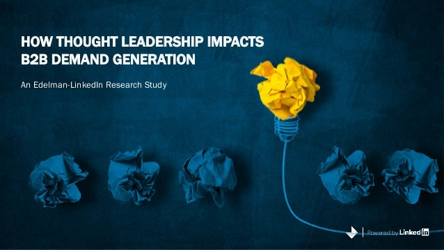 HOW THOUGHT LEADERSHIP IMPACTS B2B DEMAND GENERATION An Edelman-LinkedIn Research Study Powered by