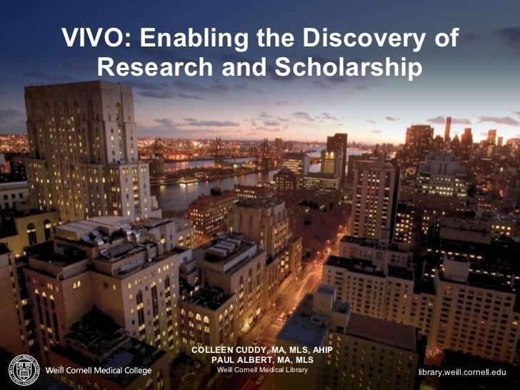 VIVO: Enabling the Discovery of Research and Scholarship <ul><li>COLLEEN CUDDY, MA, MLS, AHIP </li></ul><ul><li>PAUL ALBER...