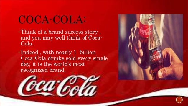 """one of the worlds most recognized companies and brands coca colas formula for success What makes coca-cola world`s most recognizable brands """"thirsty consumers  around the globe now enjoy coca cola company products 17 billion times every  single day about  when john s pemberton created the formula for his new  drink in 1886, his partner  word-of-mouth has a big part to play in their success."""
