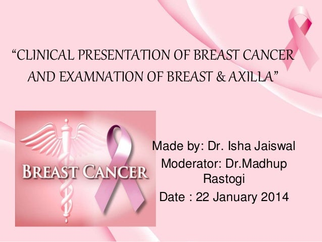 """CLINICAL PRESENTATION OF BREAST CANCER AND EXAMNATION OF BREAST & AXILLA"" Made by: Dr. Isha Jaiswal Moderator: Dr.Madhup ..."